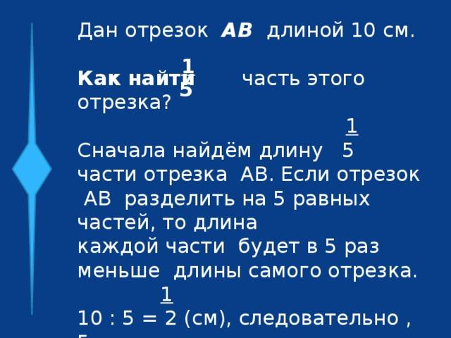 Дан отрезок АВ длиной 10 см.  Как найти часть этого отрезка?  1 Сначала найдём длину 5 части отрезка АВ. Если отрезок АВ разделить на 5 равных частей, то длина каждой части будет в 5 раз меньше длины самого отрезка. 1 10 : 5 = 2 (см), следовательно , 5 часть отрезка АВ есть отрезок длиной 2 см. 1 5