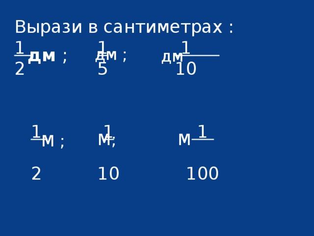 Вырази в сантиметрах : 1  1  1 2 5 10  1  1  1   2 10 100 дм ; дм ; дм М; М М ;