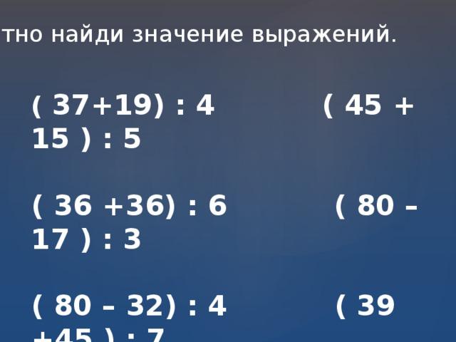 Устно найди значение выражений. ( 37+19) : 4 ( 45 + 15 ) : 5  ( 36 +36) : 6 ( 80 – 17 ) : 3  ( 80 – 32) : 4 ( 39 +45 ) : 7