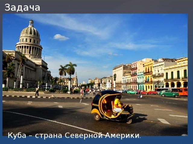 Задача №2. Куба – страна Северной Америки .