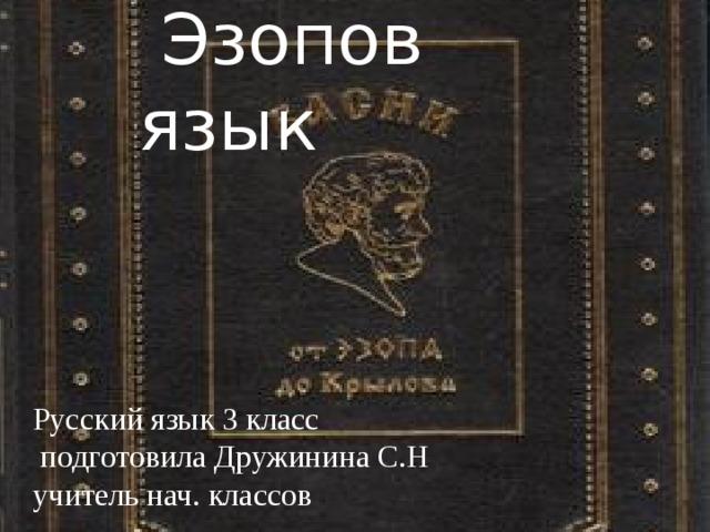 Эзопов язык Русский язык 3 класс  подготовила Дружинина С.Н учитель нач. классов