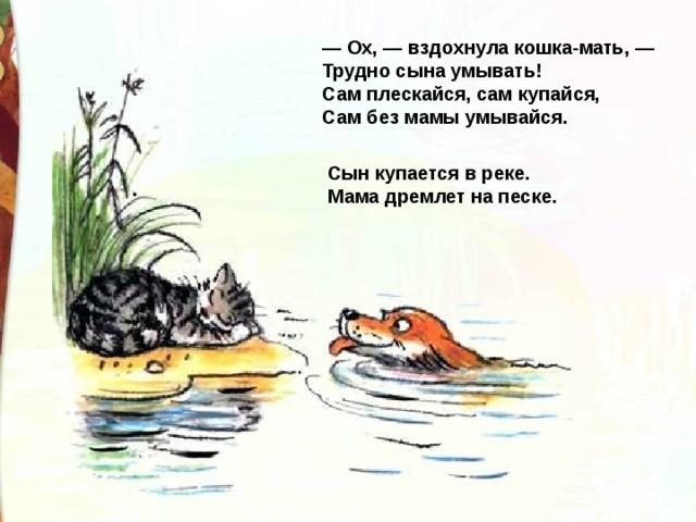 — Ox, — вздохнула кошка-мать, —  Трудно сына умывать!  Сам плескайся, сам купайся,  Сам без мамы умывайся. Сын купается в реке.  Мама дремлет на песке.