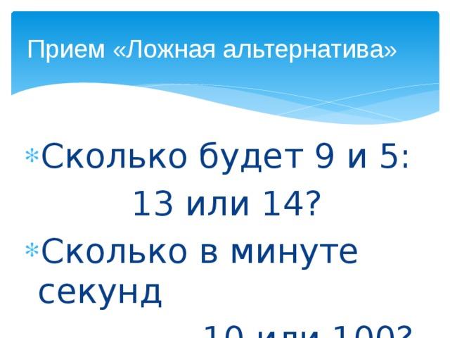 Прием «Ложная альтернатива» Сколько будет 9 и 5: 13 или 14? Сколько в минуте секунд – 10 или 100?