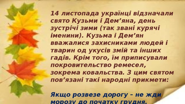 14 листопада українці відзначали свято Кузьми і Дем'яна, день зустрічі зими (так звані курячі іменини). Кузьма і Дем'ян вважалися захисниками людей і тварин од укусів змій та інших гадів. Крім того, їм приписували покровительство ремесел, зокрема ковальства. З цим святом пов'язані такі народні прикмети:   Якщо розвезе дорогу – не жди морозу до початку грудня.  Випаде сніг – на весняну повінь.