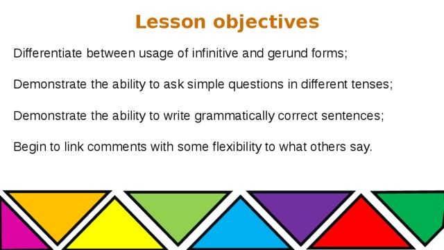 Lesson objectives Differentiate between usage of infinitive and gerund forms; Demonstrate the ability to ask simple questions in different tenses; Demonstrate the ability to write grammatically correct sentences; Begin to link comments with some flexibility to what others say.