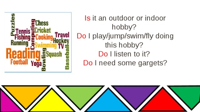 Is it an outdoor or indoor hobby?  Do I play/jump/swim/fly doing this hobby?  Do I listen to it?  Do I need some gargets?