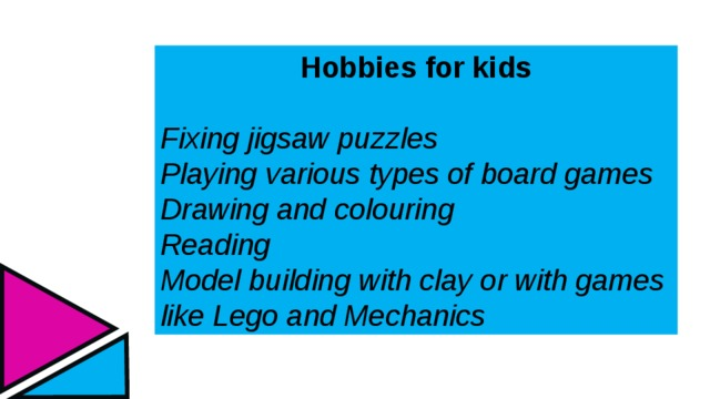 Hobbies for kids  Fixing jigsaw puzzles Playing various types of board games Drawing and colouring Reading Model building with clay or with games like Lego and Mechanics