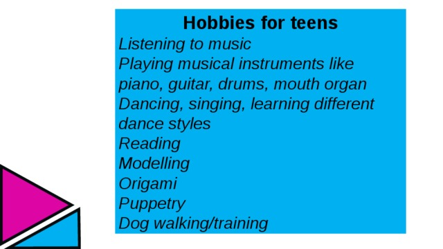 Hobbies for teens Listening to music Playing musical instruments like piano, guitar, drums, mouth organ Dancing, singing, learning different dance styles Reading Modelling Origami Puppetry Dog walking/training