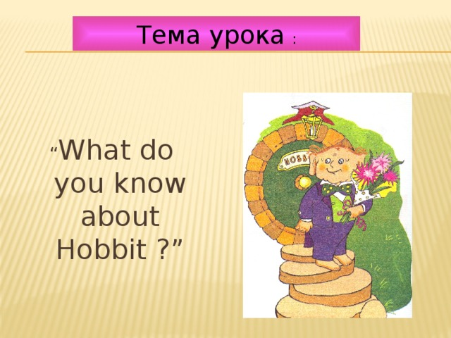"""Тема урока  : """" What do you know about Hobbit ?"""""""