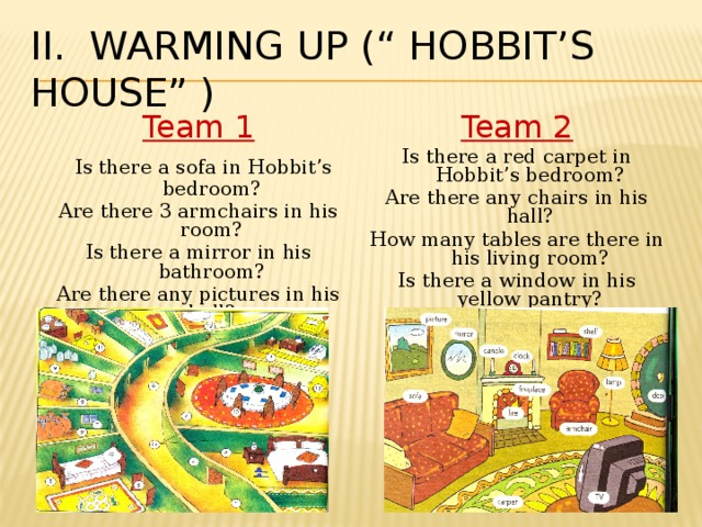 """II. Warming up ("""" Hobbit's house"""" ) Team 1 Team 2  Is there a sofa in Hobbit's bedroom? Is there a red carpet in Hobbit's bedroom? Are there 3 armchairs in his room? Are there any chairs in his hall? Is there a mirror in his bathroom? How many tables are there in his living room? Are there any pictures in his hall? Is there a window in his yellow pantry?"""