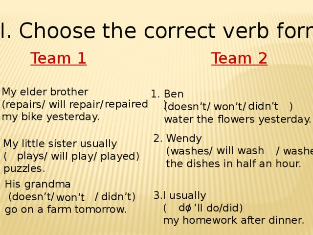 III. Choose the correct verb form Team 2 Team 1 1. My elder brother  (repairs/ will repair/ )  my bike yesterday. 1. Ben  (doesn't/ won't/ )  water the flowers yesterday. repaired didn't 2. Wendy  (washes/  / washed)  the dishes in half an hour. 2. My little sister usually  (  / will play/ played)  puzzles. will wash  plays 3. His grandma  (doesn't/  / didn't)  go on a farm tomorrow.   3.I usually  ( / 'll do/did)  my homework after dinner. won't do