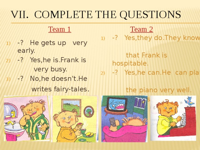 VII. Complete the questions Team 1 Team 2 -? Yes,they do.They know  that Frank is hospitable. -? Yes,he can.He can play  the piano very well. -? He likes to watch TV. -? He gets up very early. -? Yes,he is.Frank is  very busy. -? No,he doesn't.He  writes fairy-tales .