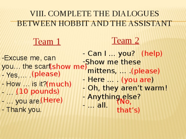 VIII. Complete the dialogues  between Hobbit and the Assistant Team 2 Team Team 1  1 (help) - Can I … you? Show me these  mittens, … . - Here … . - Oh, they aren't warm! - Anything else? - … all. -Excuse me, can you… the scarf . - Yes,… . - How … is it? - … . - … you are. - Thank you. (show me) (please) (please) (you are ) (much) (10 pounds) (Here) (No, that's)