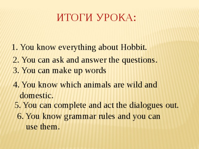 ИТОГИ УРОКА: 1. You know everything about Hobbit. 2. You can ask and answer the questions. 3. You can make up words . 4. You know which animals are wild and  domestic. 5. You can complete and act the dialogues out. 6. You know grammar rules and you can  use them.