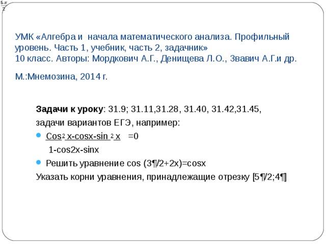 УМК «Алгебра и начала математического анализа. Профильный уровень. Часть 1, учебник, часть 2, задачник»  10 класс. Авторы: Мордкович А.Г., Денищева Л.О., Звавич А.Г.и др. М.:Мнемозина, 2014 г.  Задачи к уроку : 31.9; 31.11,31.28, 31.40, 31.42,31.45, задачи вариантов ЕГЭ, например: Cos 2 x-cosx-sin 2 x =0  1-cos2x-sinx Решить уравнение cos (3¶/2+2x)=cosx Указать корни уравнения, принадлежащие отрезку [5¶/2;4¶]