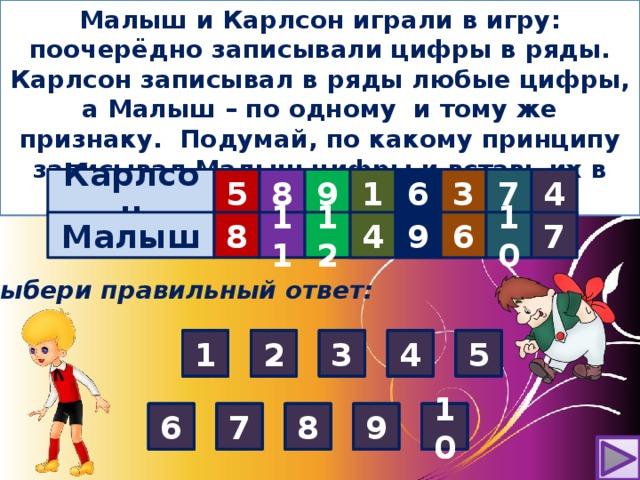 Малыш и Карлсон играли в игру: поочерёдно записывали цифры в ряды. Карлсон записывал в ряды любые цифры, а Малыш – по одному и тому же признаку. Подумай, по какому принципу записывал Малыш цифры и вставь их в таблицу . Карлсон 5 8 9      1 4 7 3 6 10 9 6 4 7  Малыш 8 11     12 ? ? ? ? ? Выбери правильный ответ: 4 1 1 5 4 3 2 2 3 5 4 1 5 1 3 4 4 2 3 2 2 5 1 3 5 7 7 6 6 9 9 8 10 8 8 10 6 9 9 10 7 6 8 10 10 8 9 7 6 7