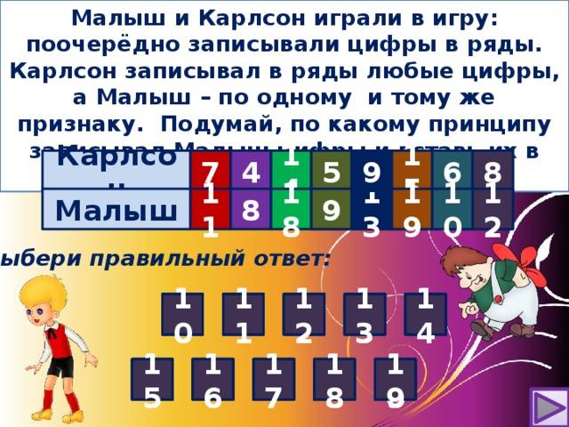 Малыш и Карлсон играли в игру: поочерёдно записывали цифры в ряды. Карлсон записывал в ряды любые цифры, а Малыш – по одному и тому же признаку. Подумай, по какому принципу записывал Малыш цифры и вставь их в таблицу . Карлсон 7 4 14      5 8 6 15 9 12 13 19 9 10 18 11     8  Малыш ? ? ? ? ? Выбери правильный ответ: 11 5 4 3 2 4 10 10 12 11 1 14 14 13 12 13 5 3 10 1 11 14 12 2 13 15 19 17 18 16 16 8 9 9 6 7 8 10 17 15 16 18 17 19 15 18 7 10 6 19