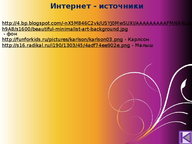 Интернет - источники http://4.bp.blogspot.com/-nX5M846C2vk/USYJ0MwSUXI/AAAAAAAAAFM/6K4LuxWh9A8/s1600/beautiful-minimalist-art-background.jpg  - фон http://funforkids.ru/pictures/karlson/karlson03.png  - Карлсон http://s16.radikal.ru/i190/1303/45/4adf74ee902e.png  - Малыш