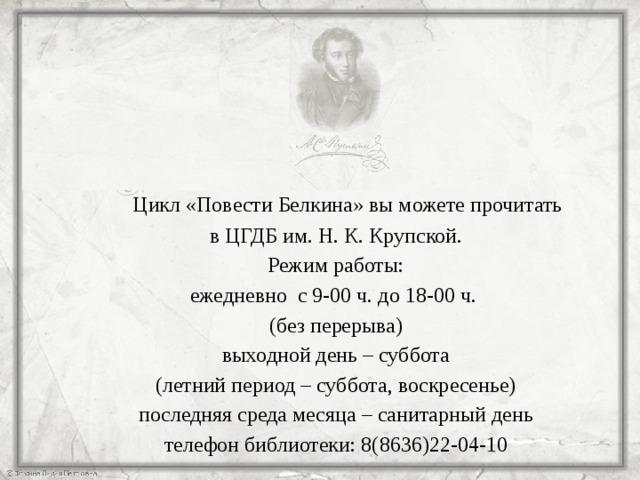 Цикл «Повести Белкина» вы можете прочитать в ЦГДБ им. Н. К. Крупской. Режим работы: ежедневно с 9-00 ч. до 18-00 ч. (без перерыва) выходной день – суббота (летний период – суббота, воскресенье) последняя среда месяца – санитарный день телефон библиотеки: 8(8636)22-04-10