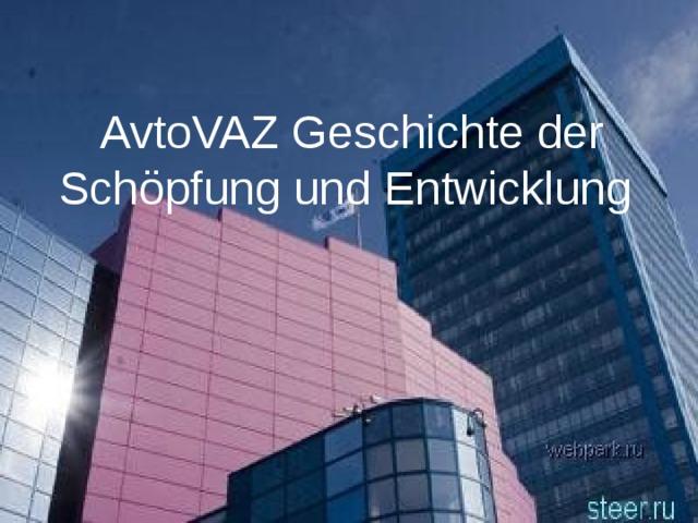 AvtoVAZ Geschichte der Schöpfung und Entwicklung