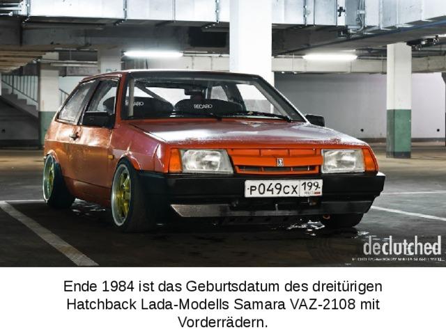 Ende 1984 ist das Geburtsdatum des dreitürigen Hatchback Lada-Modells Samara VAZ-2108 mit Vorderrädern.