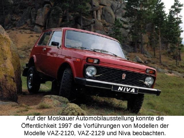 Auf der Moskauer Automobilausstellung konnte die Öffentlichkeit 1997 die Vorführungen von Modellen der Modelle VAZ-2120, VAZ-2129 und Niva beobachten.