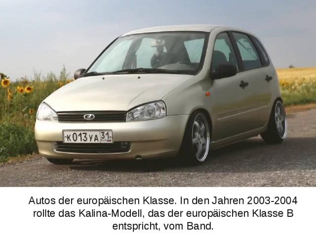 Autos der europäischen Klasse. In den Jahren 2003-2004 rollte das Kalina-Modell, das der europäischen Klasse B entspricht, vom Band.   .