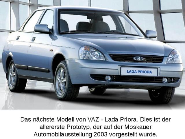 Das nächste Modell von VAZ - Lada Priora. Dies ist der allererste Prototyp, der auf der Moskauer Automobilausstellung 2003 vorgestellt wurde.
