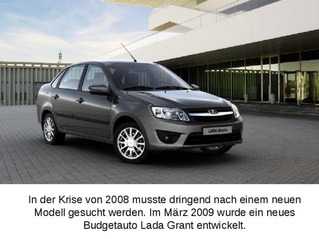 In der Krise von 2008 musste dringend nach einem neuen Modell gesucht werden. Im März 2009 wurde ein neues Budgetauto Lada Grant entwickelt.