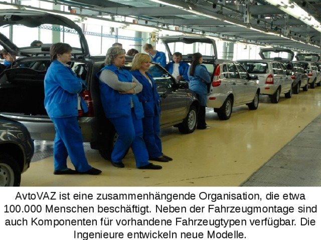 AvtoVAZ ist eine zusammenhängende Organisation, die etwa 100.000 Menschen beschäftigt. Neben der Fahrzeugmontage sind auch Komponenten für vorhandene Fahrzeugtypen verfügbar. Die Ingenieure entwickeln neue Modelle.