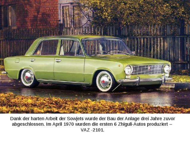 Dank der harten Arbeit der Sowjets wurde der Bau der Anlage drei Jahre zuvor abgeschlossen. Im April 1970 wurden die ersten 6 Zhiguli-Autos produziert –  VAZ -2101.