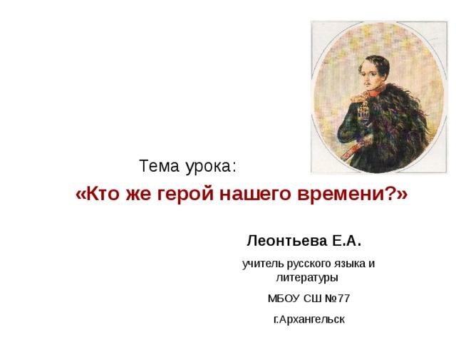 Тема урока:  «Кто же герой нашего времени?» Леонтьева Е.А.