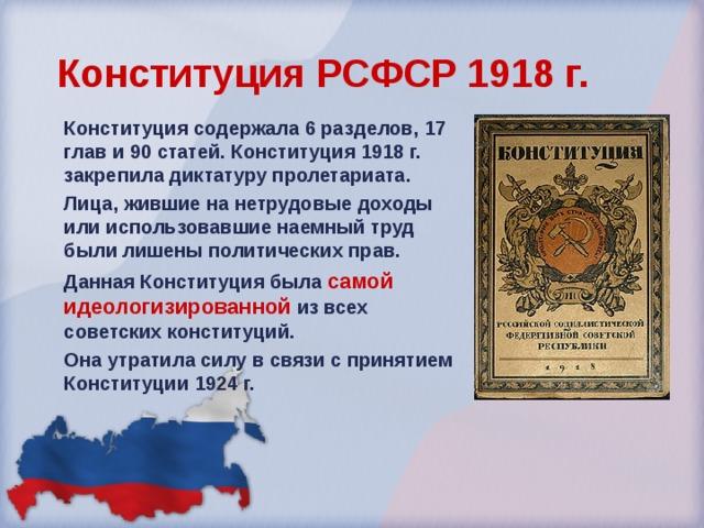 Конституция РСФСР 1918 г.  Конституция содержала 6 разделов, 17 глав и 90 статей. Конституция 1918 г. закрепила диктатуру пролетариата. Лица, жившие на нетрудовые доходы или использовавшие наемный труд были лишены политических прав. Данная Конституция была самой идеологизированной из всех советских конституций. Она утратила силу в связи с принятием Конституции 1924 г.