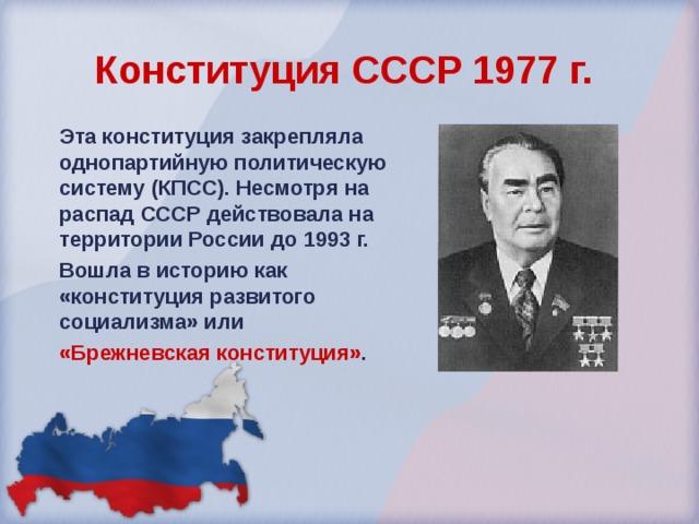 Конституция СССР 1977 г.  Эта конституция закрепляла однопартийную политическую систему (КПСС). Несмотря на распад СССР действовала на территории России до 1993 г. Вошла в историю как «конституция развитого социализма» или «Брежневская конституция» .