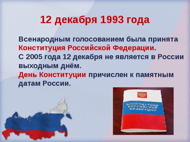 12 декабря 1993 года Всенародным  голосованием была принята Конституция Российской Федерации . С 2005 года 12 декабря не является в России выходным днём.  День Конституции  причислен к памятным датам России.