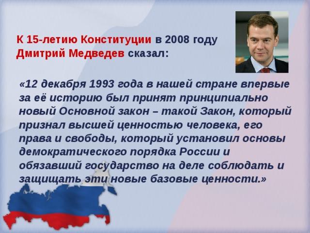 К 15-летию Конституции в 2008 году Дмитрий Медведев сказал: «12 декабря 1993 года в нашей стране впервые за её историю был принят принципиально новый Основной закон – такой Закон, который признал высшей ценностью человека, его права и свободы, который установил основы демократического порядка России и обязавший государство на деле соблюдать и защищать эти новые базовые ценности.»
