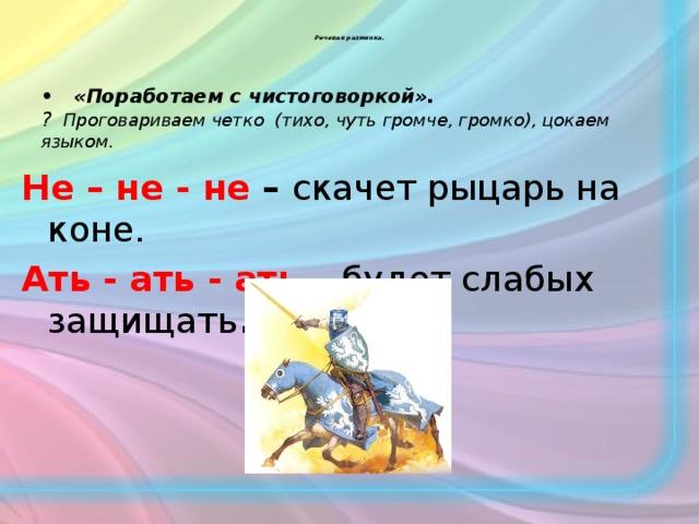 Речевая разминка.     • «Поработаем с чистоговоркой». ? Проговариваем четко (тихо, чуть громче, громко), цокаем языком. Не – не - не – скачет рыцарь на коне. Ать - ать - ать – будет слабых защищать .
