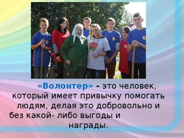 «Волонтер» - это человек, который имеет привычку помогать людям, делая это добровольно и без какой- либо выгоды и награды.