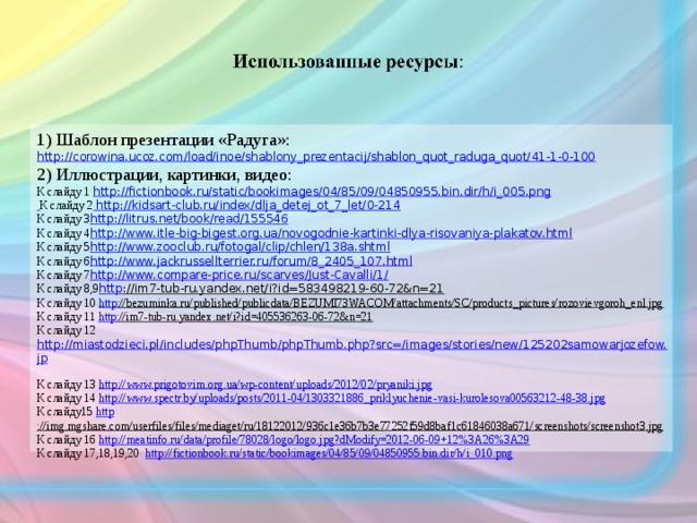 1) Шаблон презентации «Радуга»: http://corowina.ucoz.com/load/inoe/shablony_prezentacij/shablon_quot_raduga_quot/41-1-0-100 2) Иллюстрации, картинки, видео: К слайду 1 http://fictionbook.ru/static/bookimages/04/85/09/04850955.bin.dir/h/i_005.png   К слайду 2  http ://kidsart-club.ru/index/dlja_detej_ot_7_let/0-214 К слайду 3 http ://litrus.net/book/read/155546 К слайду 4 http ://www.itle-big-bigest.org.ua/novogodnie-kartinki-dlya-risovaniya-plakatov.html К слайду 5 http ://www.zooclub.ru/fotogal/clip/chlen/138a.shtml К слайду 6 http ://www.jackrussellterrier.ru/forum/8_2405_107.html К слайду 7 http ://www.compare-price.ru/scarves/Just-Cavalli/1/ К слайду 8,9 http ://im7-tub-ru.yandex.net/i?id=583498219-60-72&n=21  К слайду 10 http ://bezuminka.ru/published/publicdata/BEZUMI73WACOM/attachments/SC/products_pictures/rozovievgoroh_enl.jpg  К слайду 11 http ://im7-tub-ru.yandex.net/i?id=405536263-06-72&n=21  К слайду 12  http://miastodzieci.pl/includes/phpThumb/phpThumb.php?src=/images/stories/new/125202samowarjozefow.jp  К слайду 13 http://www.prigotovim.org.ua/wp-content/uploads/2012/02/pryaniki.jpg  К слайду 14 http://www.spectr.by/uploads/posts/2011-04/1303321886_priklyuchenie-vasi-kurolesova00563212-48-38.jpg  К слайду15 http ://img.mgshare.com/userfiles/files/mediaget/ru/18122012/936c1e36b7b3e77252f59d8baf1c61846038a671/screenshots/screenshot3.jpg  К слайду 16 http://meatinfo.ru/data/profile/78028/logo/logo.jpg?dModify=2012-06-09+12%3A26%3A29  К слайду 17,18,19,20 http://fictionbook.ru/static/bookimages/04/85/09/04850955.bin.dir/h/i_010.png