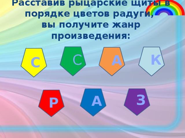 Расставив рыцарские щиты в порядке цветов радуги, вы получите жанр произведения: С К А С З А Р