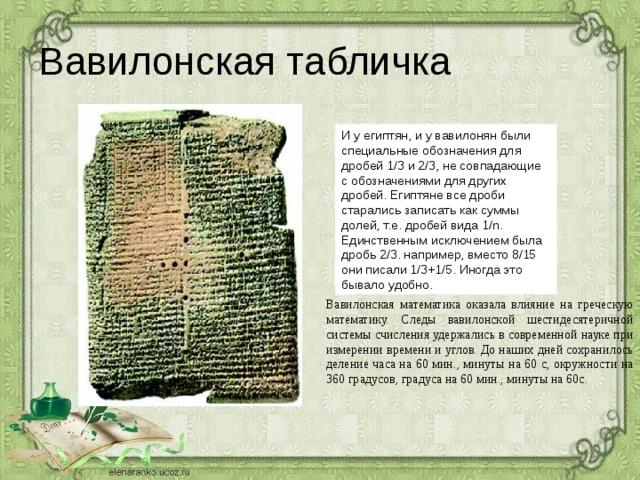 Вавилонская табличка И у египтян, и у вавилонян были специальные обозначения для дробей 1/3 и 2/3, не совпадающие с обозначениями для других дробей. Египтяне все дроби старались записать как суммы долей, т.е. дробей вида 1/n. Единственным исключением была дробь 2/3. например, вместо 8/15 они писали 1/3+1/5. Иногда это бывало удобно. Вавилонская математика оказала влияние на греческую математику. Следы вавилонской шестидесятеричной системы счисления удержались в современной науке при измерении времени и углов. До наших дней сохранилось деление часа на 60 мин., минуты на 60 с, окружности на 360 градусов, градуса на 60 мин., минуты на 60с.