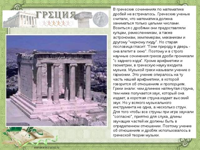 В греческих сочинениях по математике дробей не встречалось. Греческие ученые считали, что математика должна заниматься только целыми числами. Возиться с дробями они предоставляли купцам, ремесленникам, а также астрономам, землемерам, механикам и другому
