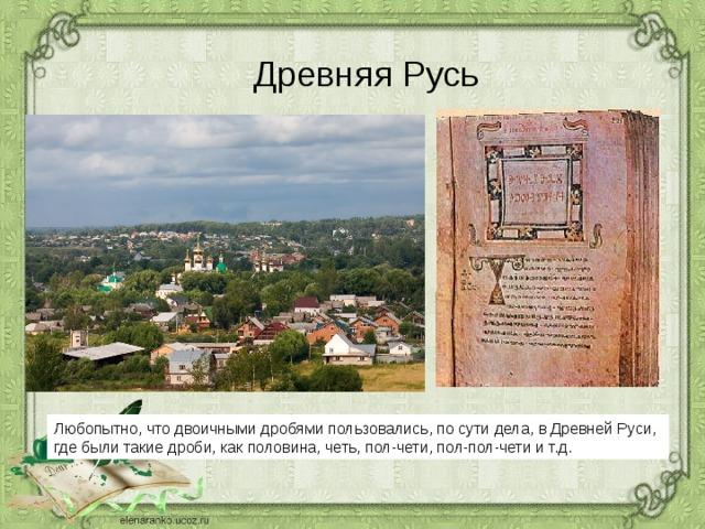 Древняя Русь Любопытно, что двоичными дробями пользовались, по сути дела, в Древней Руси, где были такие дроби, как половина, четь, пол-чети, пол-пол-чети и т.д.