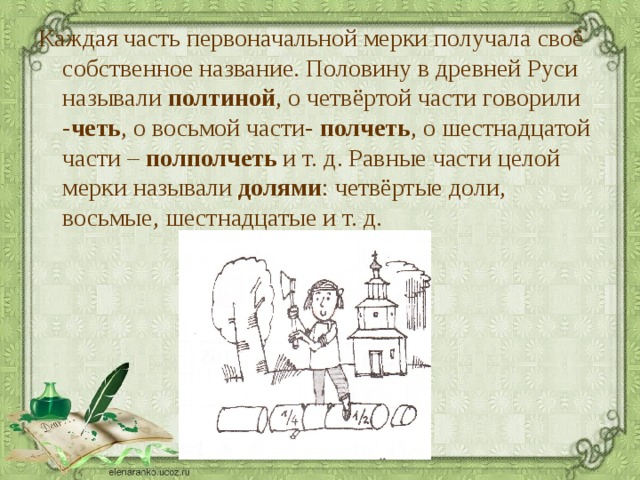 Каждая часть первоначальной мерки получала своё собственное название. Половину в древней Руси называли полтиной , о четвёртой части говорили - четь , о восьмой части- полчеть , о шестнадцатой части – полполчеть и т. д. Равные части целой мерки называли долями : четвёртые доли, восьмые, шестнадцатые и т. д.