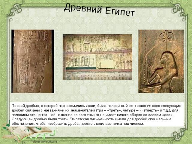 Древний Египет Первой дробью, с которой познакомились люди, была половина. Хотя названия всех следующих дробей связаны с названиями их знаменателей (три – «треть», четыре – «четверть» и т.д.), для половины это не так – её название во всех языках не имеет ничего общего со словом «два». Следующей дробью была треть. Египетская письменность имела для дробей специальные обозначения: чтобы изобразить дробь, просто ставилась точка над числом.