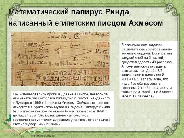 Математический папирус Ринда ,  написанный египетским писцом Ахмесом  В папирусе есть задача: разделить семь хлебов между восемью людьми. Если резать каждый хлеб на 8 частей, придётся сделать 49 разрезов. А по–египетски эта задача решалась так. Дробь 7/8 записывали в виде долей: ½+1/4+1/8. Теперь ясно, что надо 4 хлеба разрезать пополам, 2 хлеба на 4 части и только один хлеб – на 8 частей (всего 17 разрезов). Как использовались дроби в Древнем Египте, позволила нам узнать расшифровка папирусного свитка, найденного в Луксоре в 1858 г. Генрихом Риндом. Сейчас этот свиток находится в Британском музее в Лондоне. Папирус Ринда был написан писцом по имени Ахмес примерно в 1650 г. до нашей эры. Это математическая рукопись, составленная учителем для своих учеников, готовившихся стать придворными писцами.