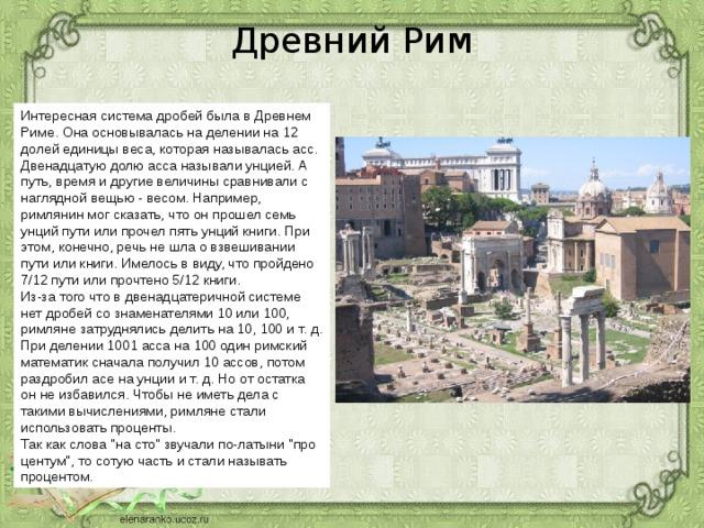 Древний Рим Интересная система дробей была в Древнем Риме. Она основывалась на делении на 12 долей единицы веса, которая называлась асс. Двенадцатую долю асса называли унцией. А путь, время и другие величины сравнивали с наглядной вещью - весом. Например, римлянин мог сказать, что он прошел семь унций пути или прочел пять унций книги. При этом, конечно, речь не шла о взвешивании пути или книги. Имелось в виду, что пройдено 7/12 пути или прочтено 5/12 книги.  Из-за того что в двенадцатеричной системе нет дробей со знаменателями 10 или 100, римляне затруднялись делить на 10, 100 и т. д. При делении 1001 асса на 100 один римский математик сначала получил 10 ассов, потом раздробил асе на унции и т. д. Но от остатка он не избавился. Чтобы не иметь дела с такими вычислениями, римляне стали использовать проценты. Так как слова