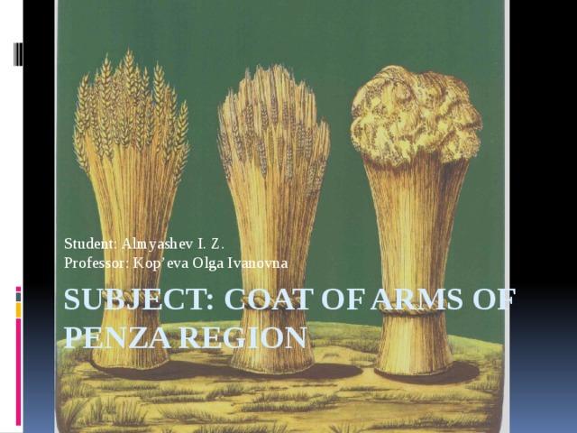 Student: Almyashev I. Z.  Professor: Kop'eva Olga Ivanovna subject: Coat of arms of Penza region
