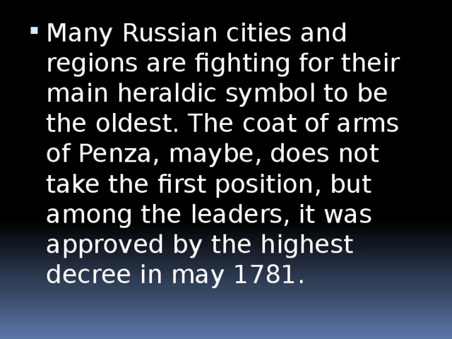 Many Russian cities and regions are fighting for their main heraldic symbol to be the oldest. The coat of arms of Penza, maybe, does not take the first position, but among the leaders, it was approved by the highest decree in may 1781.