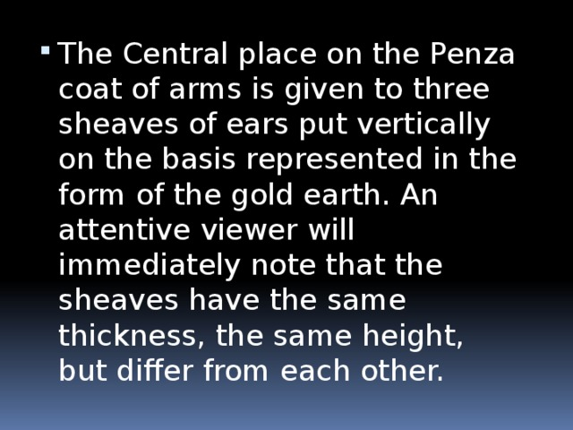 The Central place on the Penza coat of arms is given to three sheaves of ears put vertically on the basis represented in the form of the gold earth. An attentive viewer will immediately note that the sheaves have the same thickness, the same height, but differ from each other.